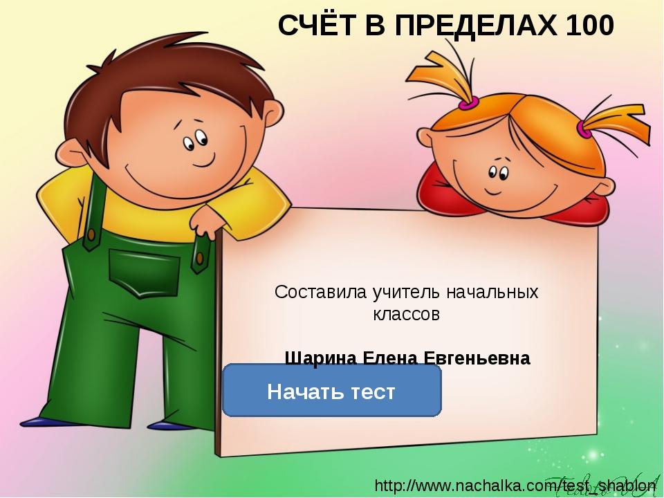СЧЁТ В ПРЕДЕЛАХ 100 Начать тест Составила учитель начальных классов Шарина Ел...