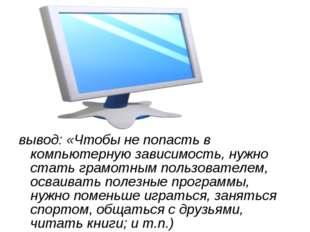 вывод: «Чтобы не попасть в компьютерную зависимость, нужно стать грамотным по