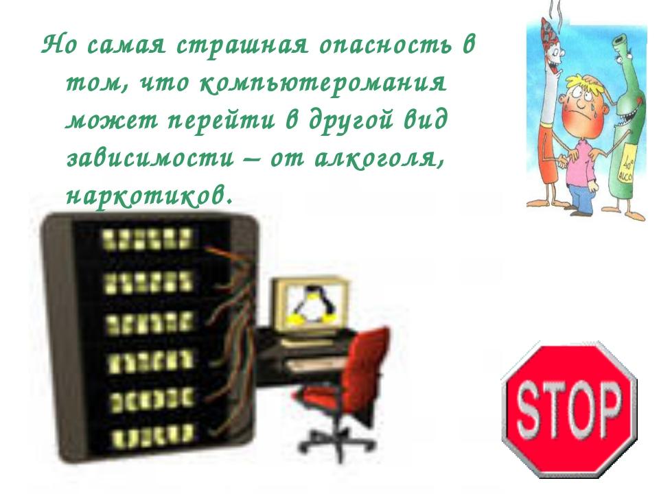 Но самая страшная опасность в том, что компьютеромания может перейти в другой...