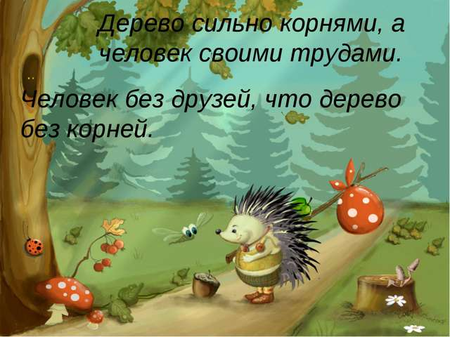 Человек без друзей, что дерево без корней. Дерево сильно корнями, а человек с...