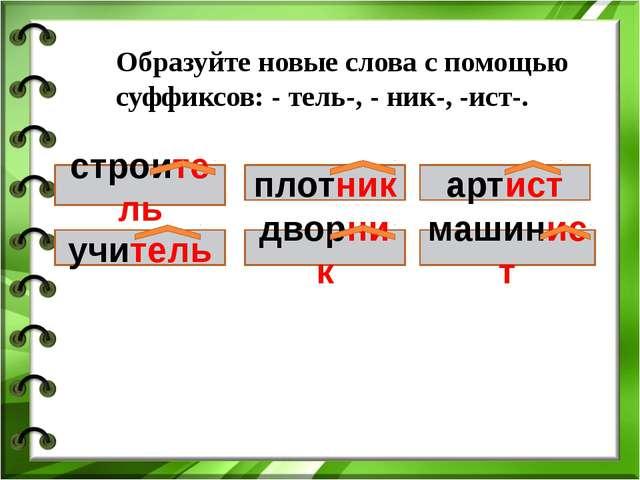 Образуйте новые слова с помощью суффиксов: - тель-, - ник-, -ист-. строи учит...
