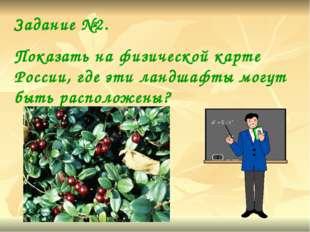 Задание №2. Показать на физической карте России, где эти ландшафты могут быть