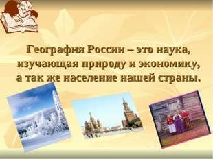 География России – это наука, изучающая природу и экономику, а так же населен