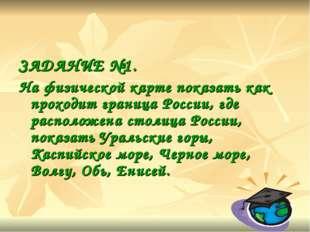 ЗАДАНИЕ №1. На физической карте показать как проходит граница России, где рас