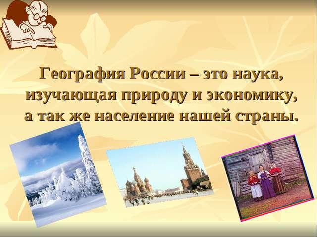 География России – это наука, изучающая природу и экономику, а так же населен...