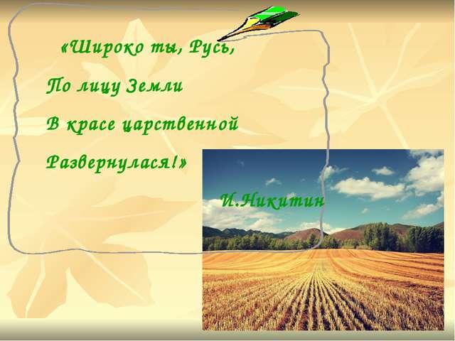 «Широко ты, Русь, По лицу Земли В красе царственной Развернулася!» И.Никитин