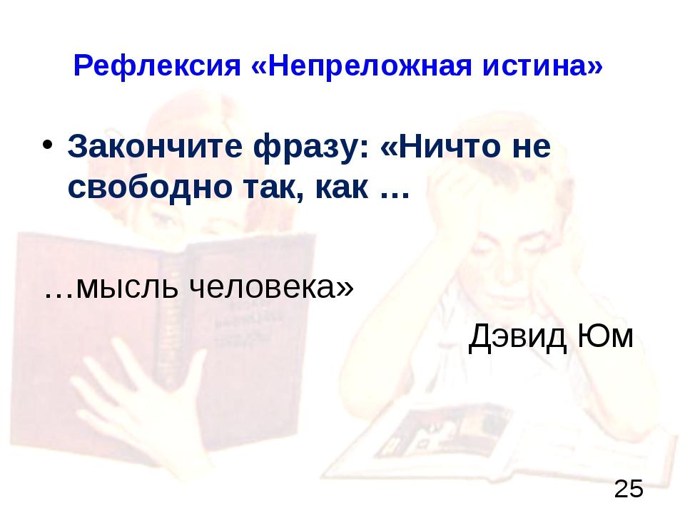 Рефлексия «Непреложная истина» Закончите фразу: «Ничто не свободно так, как …...