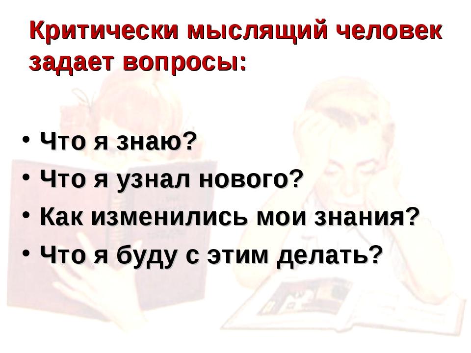 Критически мыслящий человек задает вопросы: Что я знаю? Что я узнал нового? К...