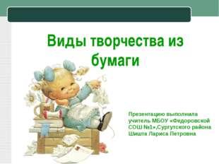 Виды творчества из бумаги Презентацию выполнила учитель МБОУ «Федоровской СОШ