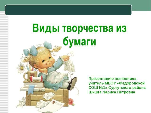 Виды творчества из бумаги Презентацию выполнила учитель МБОУ «Федоровской СОШ...