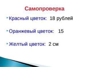 Самопроверка Красный цветок: 18 рублей Оранжевый цветок: 15 Желтый цветок: 2 см