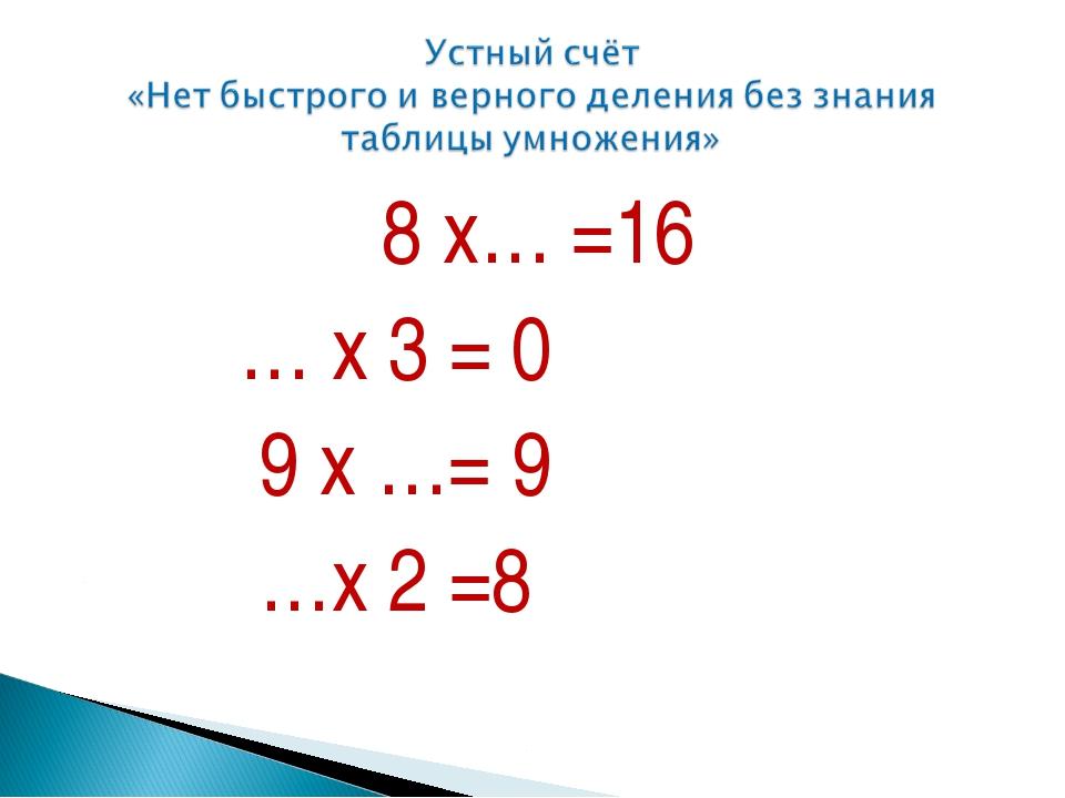 8 х… =16 … х 3 = 0 9 х …= 9 …х 2 =8