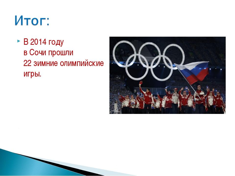 В 2014 году в Сочи прошли 22 зимние олимпийские игры.
