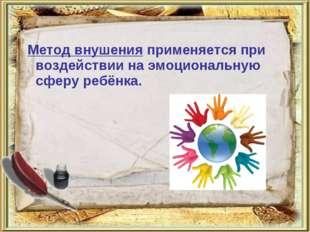 Метод внушения применяется при воздействии на эмоциональную сферу ребёнка.