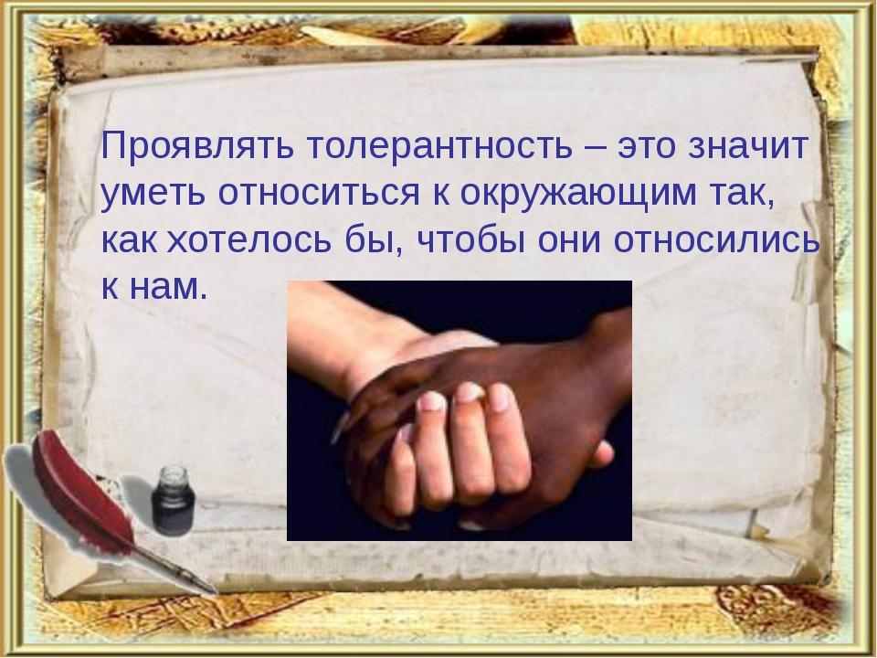 Проявлять толерантность – это значит уметь относиться к окружающим так, как...