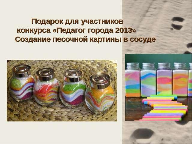 Подарок для участников конкурса «Педагог города 2013» Создание песочной карт...