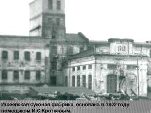 Ишеевская суконая фабрика основана в 1802 году помещиком И.С.Кротковым.