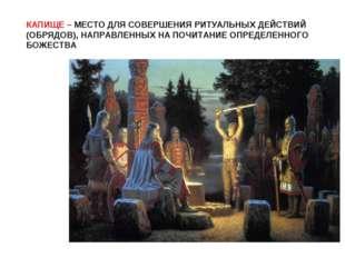 КАПИЩЕ – МЕСТО ДЛЯ СОВЕРШЕНИЯ РИТУАЛЬНЫХ ДЕЙСТВИЙ (ОБРЯДОВ), НАПРАВЛЕННЫХ НА