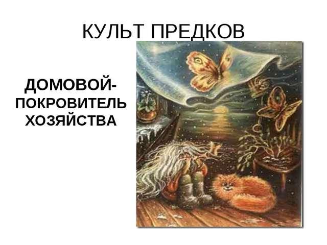 КУЛЬТ ПРЕДКОВ ДОМОВОЙ- ПОКРОВИТЕЛЬ ХОЗЯЙСТВА