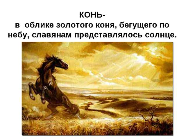 КОНЬ- в облике золотого коня, бегущего по небу, славянам представлялось солнце.