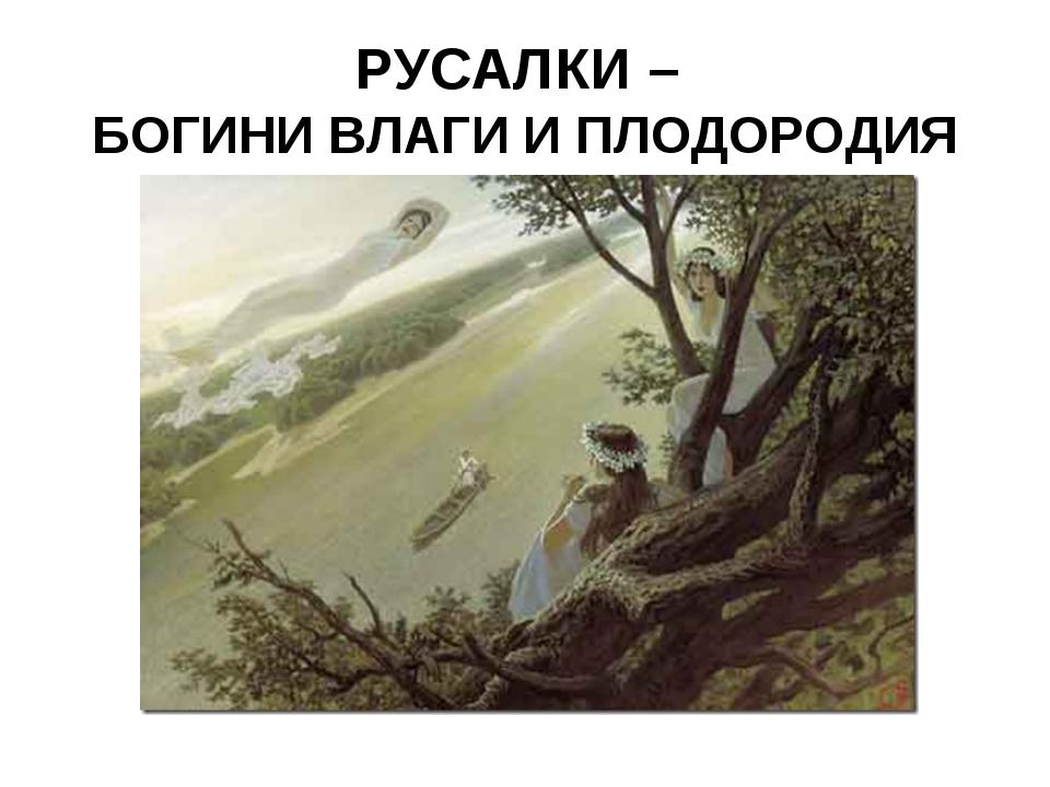 РУСАЛКИ – БОГИНИ ВЛАГИ И ПЛОДОРОДИЯ