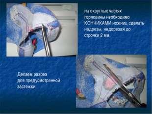 на округлых частях горловины необходимо КОНЧИКАМИ ножниц сделать надрезы, нед
