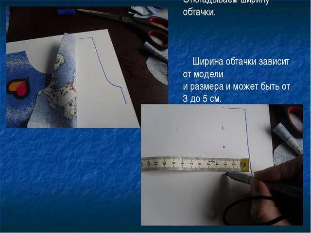 Откладываем ширину обтачки. Ширина обтачки зависит от модели и размера и може...