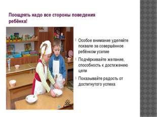 Поощрять надо все стороны поведения ребёнка! Особое внимание уделяйте похвале
