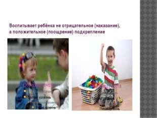 Воспитывает ребёнка не отрицательное (наказание), а положительное (поощрение)