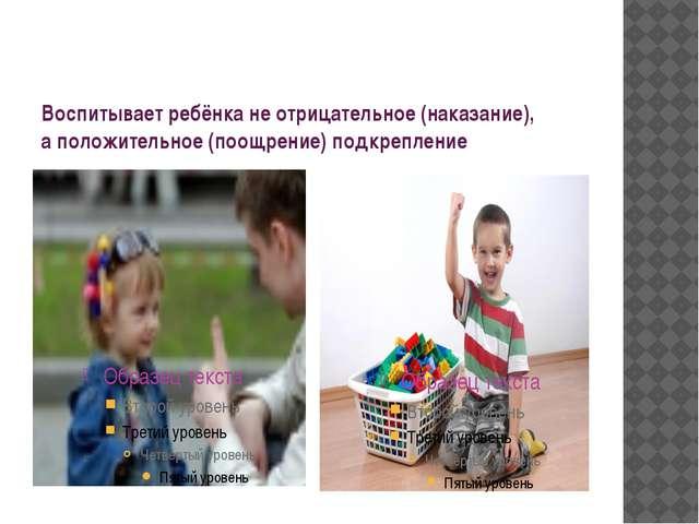 Воспитывает ребёнка не отрицательное (наказание), а положительное (поощрение)...