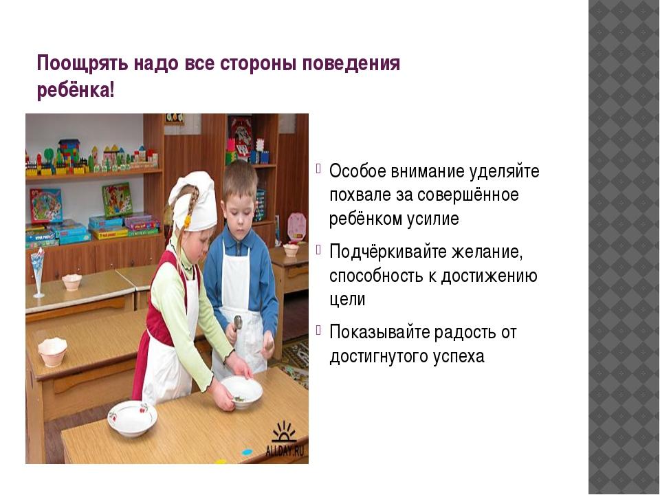 Поощрять надо все стороны поведения ребёнка! Особое внимание уделяйте похвале...