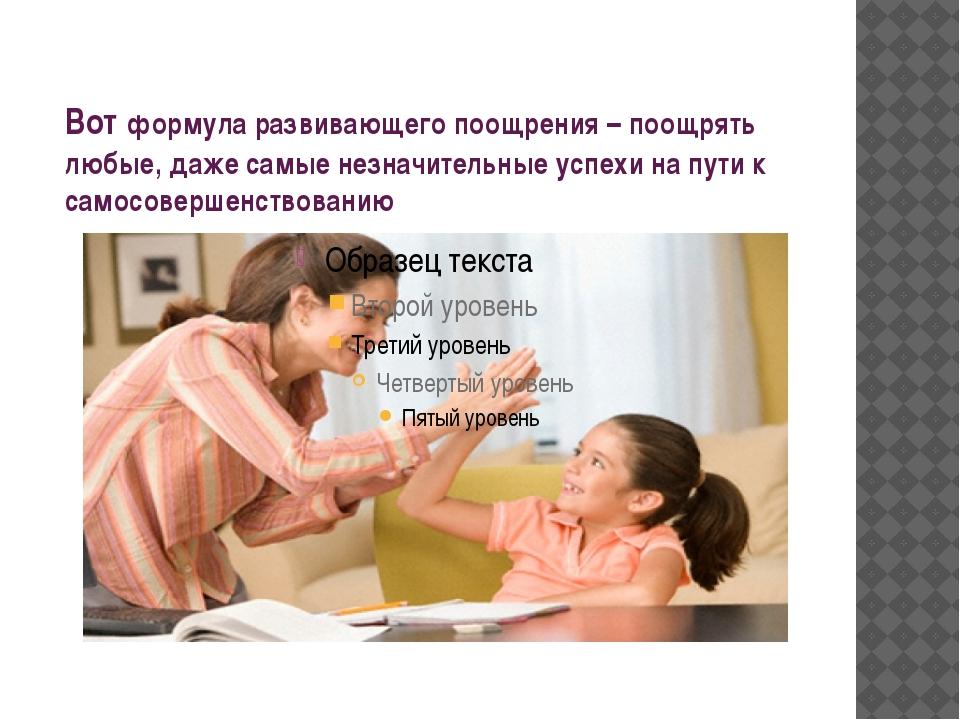 Вот формула развивающего поощрения – поощрять любые, даже самые незначительны...
