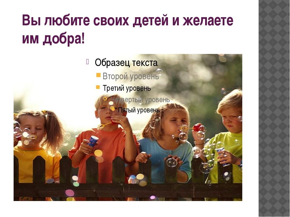 Вы любите своих детей и желаете им добра!