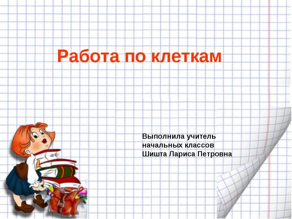 Работа по клеткам Выполнила учитель начальных классов Шишта Лариса Петровна