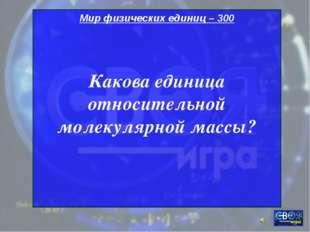 Мир физических единиц – 300 Какова единица относительной молекулярной массы?