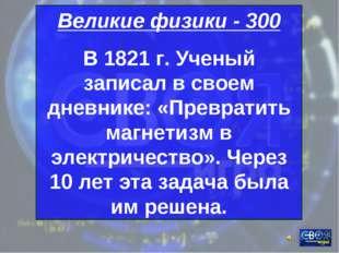 Великие физики - 300 В 1821 г. Ученый записал в своем дневнике: «Превратить м