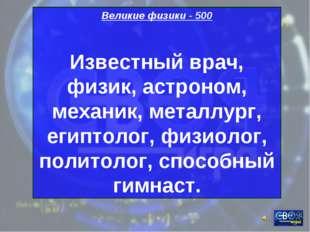 Великие физики - 500 Известный врач, физик, астроном, механик, металлург, еги