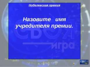 Нобелевская премия Назовите имя учредителя премии.