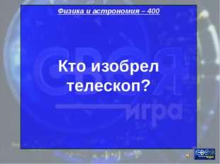 Физика и астрономия – 400 Кто изобрел телескоп?