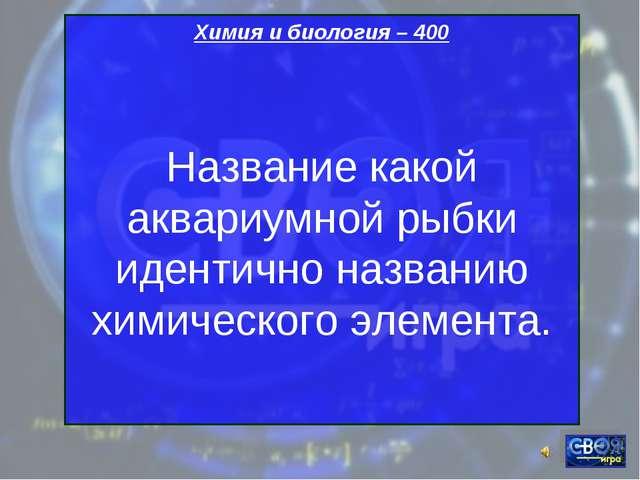 Химия и биология – 400 Название какой аквариумной рыбки идентично названию хи...