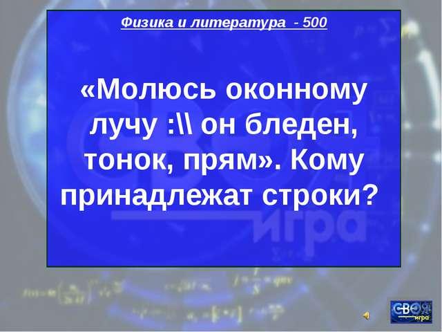 Физика и литература - 500 «Молюсь оконному лучу :\\ он бледен, тонок, прям»....