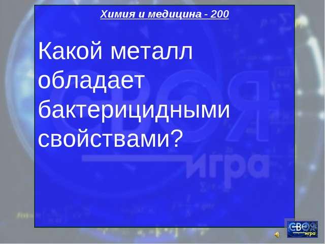 Химия и медицина - 200 Какой металл обладает бактерицидными свойствами?
