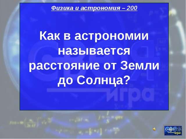 Физика и астрономия – 200 Как в астрономии называется расстояние от Земли до...
