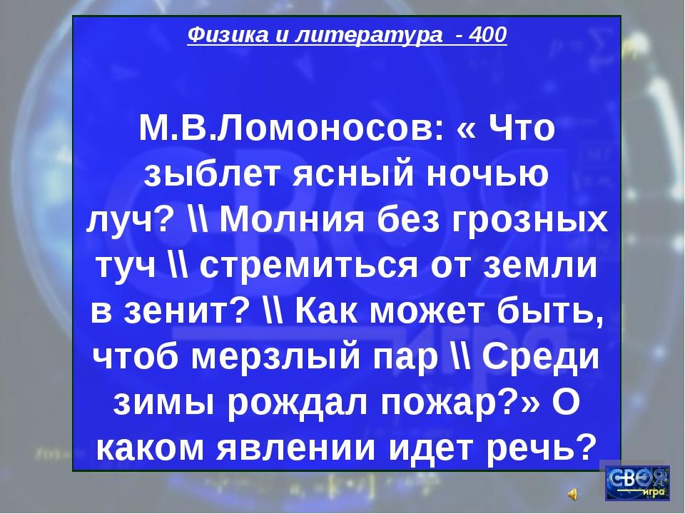Физика и литература - 400 М.В.Ломоносов: « Что зыблет ясный ночью луч? \\ Мол...
