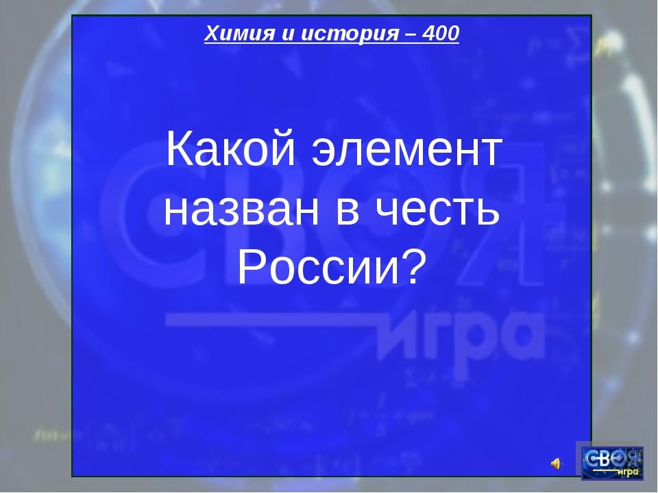 Химия и история – 400 Какой элемент назван в честь России?