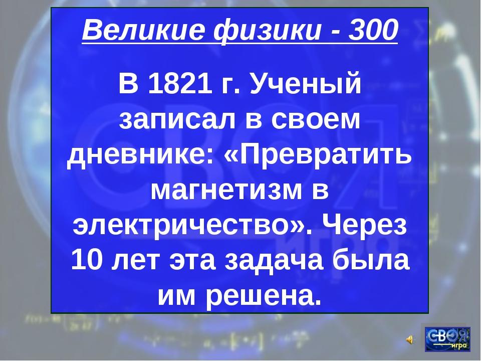 Великие физики - 300 В 1821 г. Ученый записал в своем дневнике: «Превратить м...