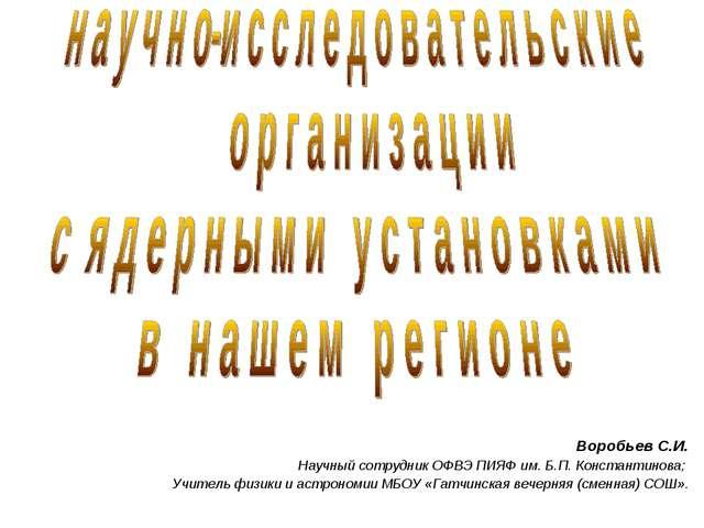 Воробьев С.И. Научный сотрудник ОФВЭ ПИЯФ им. Б.П. Константинова; Учитель физ...