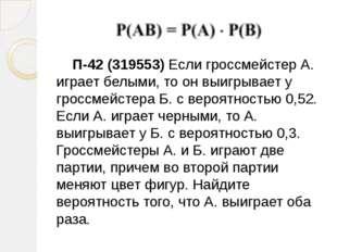 П-42 (319553) Если гроссмейстер А. играет белыми, то он выигрывает у гроссме