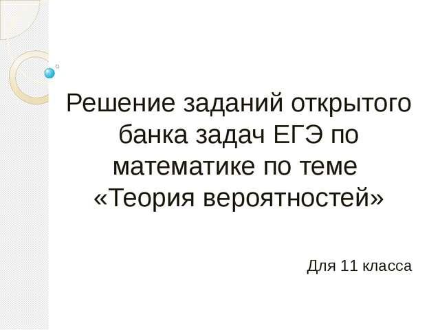 Решение заданий открытого банка задач ЕГЭ по математике по теме «Теория вероя...