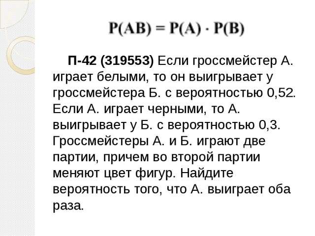 П-42 (319553) Если гроссмейстер А. играет белыми, то он выигрывает у гроссме...